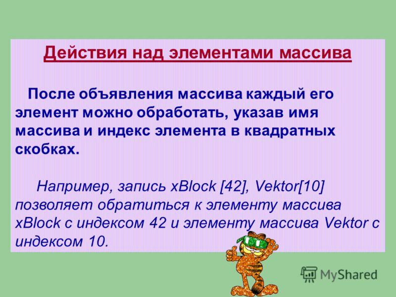 Действия над элементами массива После объявления массива каждый его элемент можно обработать, указав имя массива и индекс элемента в квадратных скобках. Например, запись xBlock [42], Vektor[10] позволяет обратиться к элементу массива xBlock с индексо