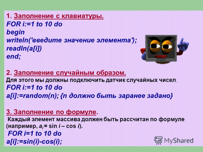 1.Заполнение с клавиатуры. FOR i:=1 to 10 do begin writeln('введите значение элемента'); readln(a[i]) end; 2.Заполнение случайным образом. Для этого мы должны подключить датчик случайных чисел. FOR i:=1 to 10 do a[i]:=random(n); {n должно быть заране