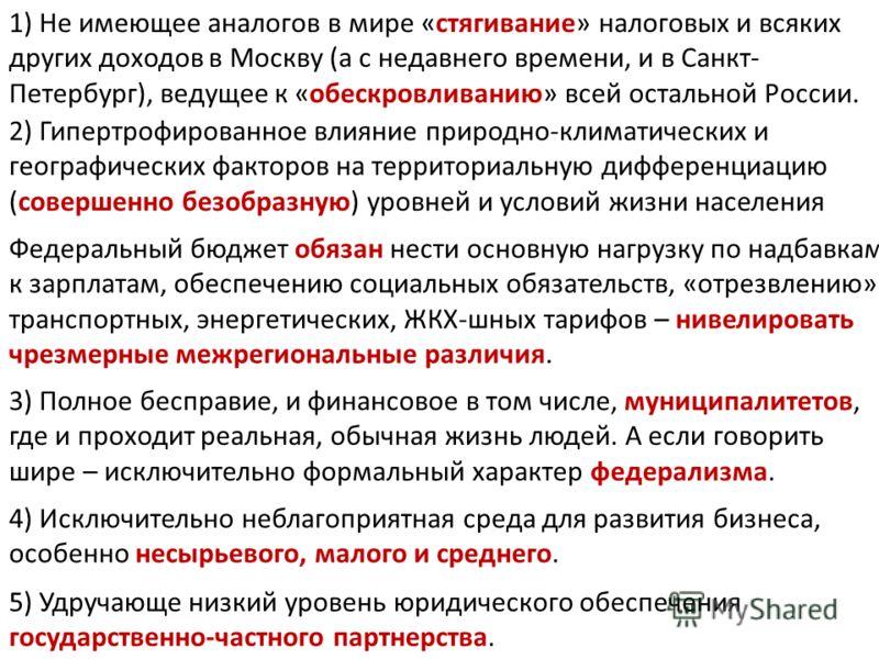 1) Не имеющее аналогов в мире «стягивание» налоговых и всяких других доходов в Москву (а с недавнего времени, и в Санкт- Петербург), ведущее к «обескровливанию» всей остальной России. 2) Гипертрофированное влияние природно-климатических и географичес