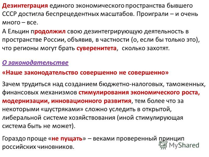 Дезинтеграция единого экономического пространства бывшего СССР достигла беспрецедентных масштабов. Проиграли – и очень много – все. А Ельцин продолжил свою дезинтегрирующую деятельность в пространстве России, объявив, в частности (о, если бы только э