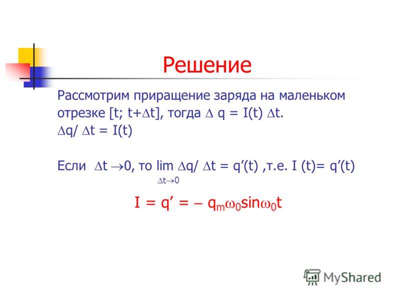 Заряд Задача. Вычислить силу тока I, который несет на себе заряд, заданный зависимостью q=q m cos ω 0 t (Кл) через поперечное сечение проводника.