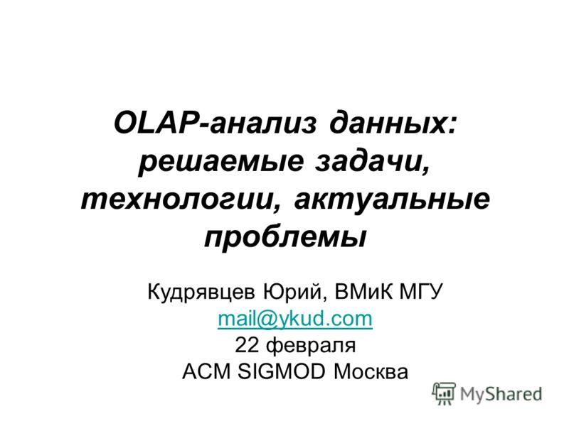 OLAP-анализ данных: решаемые задачи, технологии, актуальные проблемы Кудрявцев Юрий, ВМиК МГУ mail@ykud.com 22 февраля ACM SIGMOD Москва