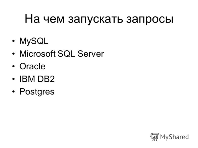 На чем запускать запросы MySQL Microsoft SQL Server Oracle IBM DB2 Postgres