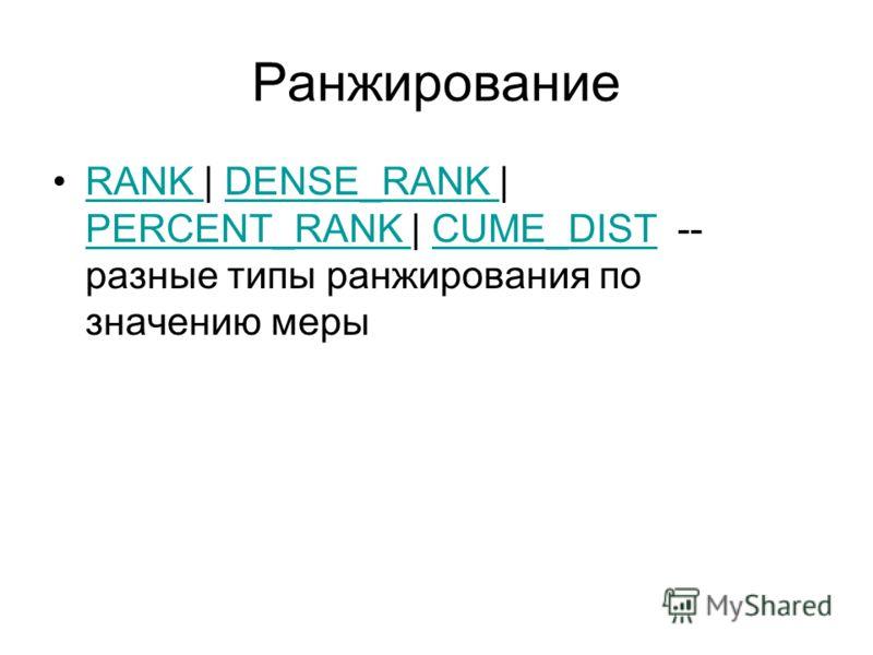 Ранжирование RANK | DENSE_RANK | PERCENT_RANK | CUME_DIST -- разные типы ранжирования по значению мерыRANK DENSE_RANK PERCENT_RANK CUME_DIST