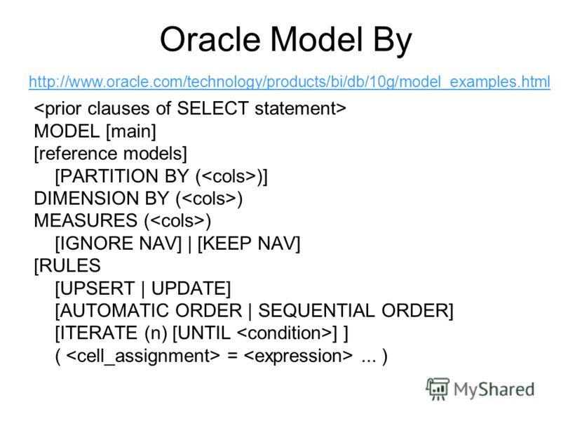 Oracle Model By MODEL [main] [reference models] [PARTITION BY ( )] DIMENSION BY ( ) MEASURES ( ) [IGNORE NAV] | [KEEP NAV] [RULES [UPSERT | UPDATE] [AUTOMATIC ORDER | SEQUENTIAL ORDER] [ITERATE (n) [UNTIL ] ] ( =... ) http://www.oracle.com/technology