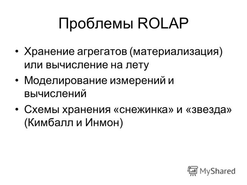Проблемы ROLAP Хранение агрегатов (материализация) или вычисление на лету Моделирование измерений и вычислений Схемы хранения «снежинка» и «звезда» (Кимбалл и Инмон)