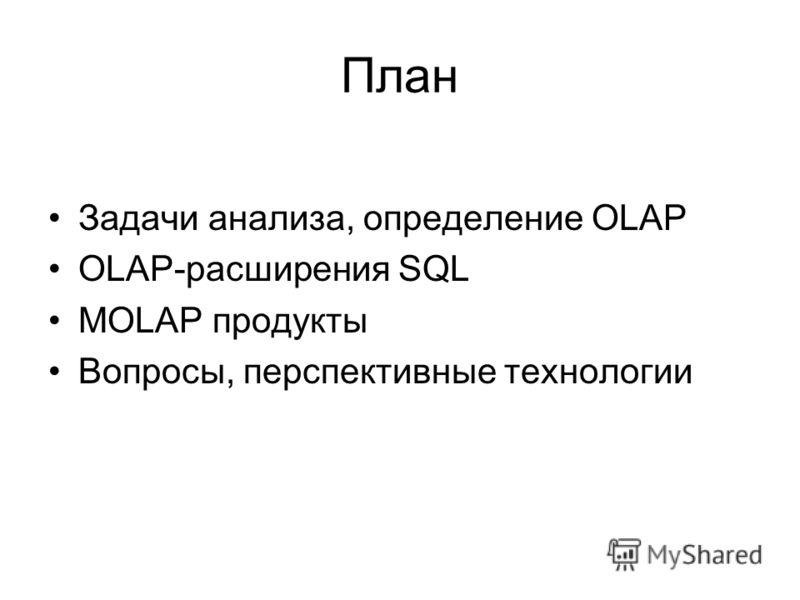 План Задачи анализа, определение OLAP OLAP-расширения SQL MOLAP продукты Вопросы, перспективные технологии