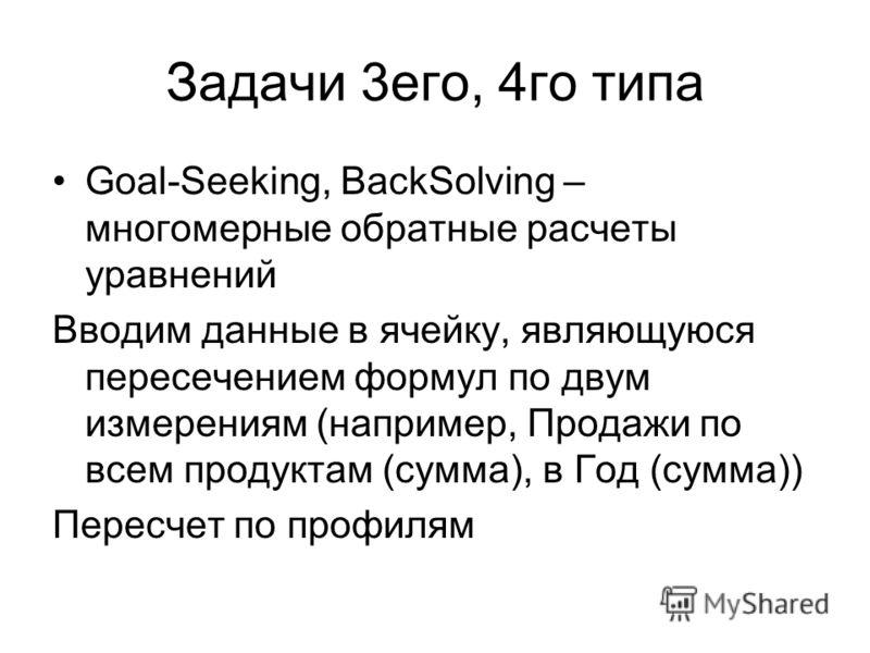 Задачи 3его, 4го типа Goal-Seeking, BackSolving – многомерные обратные расчеты уравнений Вводим данные в ячейку, являющуюся пересечением формул по двум измерениям (например, Продажи по всем продуктам (сумма), в Год (сумма)) Пересчет по профилям