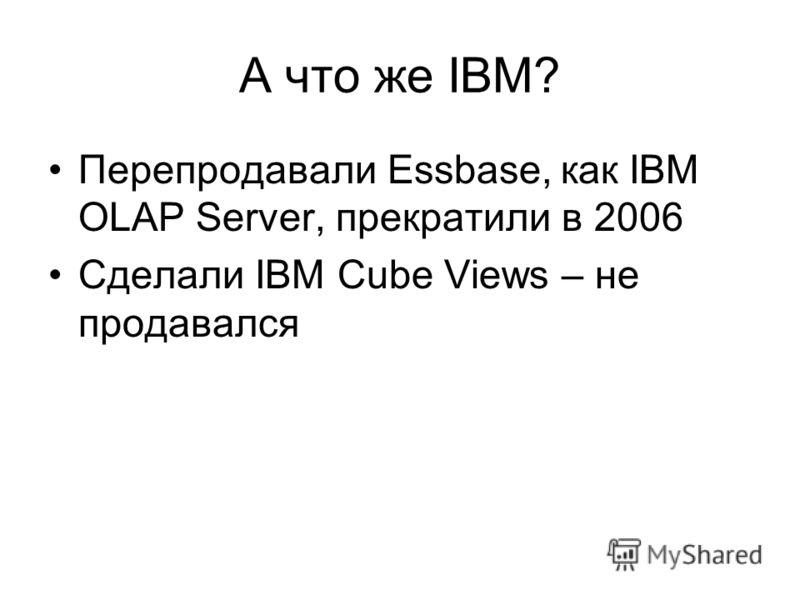 А что же IBM? Перепродавали Essbase, как IBM OLAP Server, прекратили в 2006 Сделали IBM Cube Views – не продавался