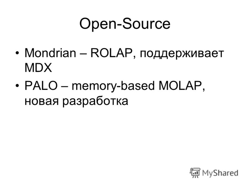 Open-Source Mondrian – ROLAP, поддерживает MDX PALO – memory-based MOLAP, новая разработка