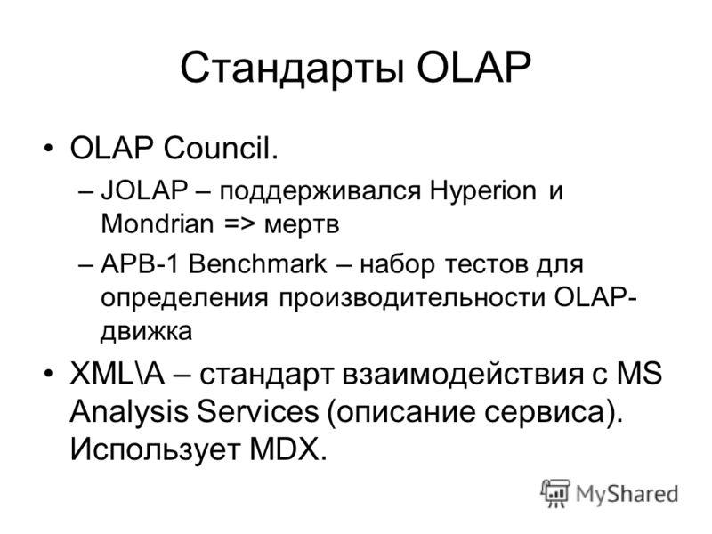Стандарты OLAP OLAP Council. –JOLAP – поддерживался Hyperion и Mondrian => мертв –APB-1 Benchmark – набор тестов для определения производительности OLAP- движка XML\A – стандарт взаимодействия с MS Analysis Services (описание сервиса). Использует MDX