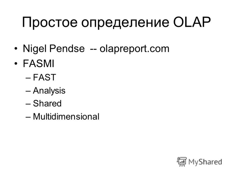 Простое определение OLAP Nigel Pendse -- olapreport.com FASMI –FAST –Analysis –Shared –Multidimensional