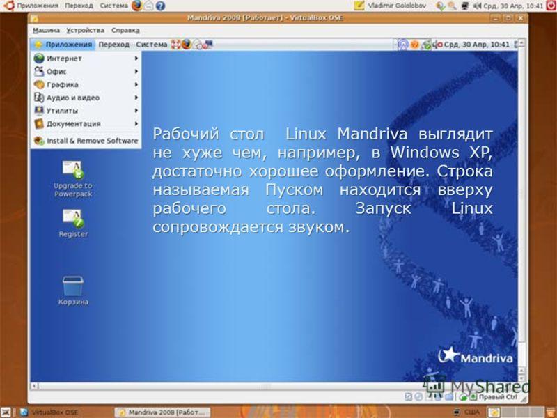 Рабочий стол Linux Mandriva выглядит не хуже чем, например, в Windows XP, достаточно хорошее оформление. Строка называемая Пуском находится вверху рабочего стола. Запуск Linux сопровождается звуком.