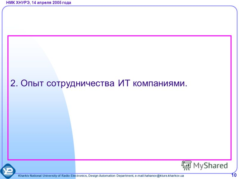 Kharkiv National University of Radio Electronics, Design Automation Department, e-mail:hahanov@kture.kharkov.ua НМК ХНУРЭ, 14 апреля 2005 года 10 2. Опыт сотрудничества ИТ компаниями.