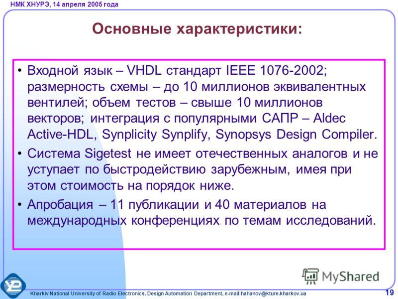 Kharkiv National University of Radio Electronics, Design Automation Department, e-mail:hahanov@kture.kharkov.ua НМК ХНУРЭ, 14 апреля 2005 года 19 Основные характеристики: Входной язык – VHDL стандарт IEEE 1076-2002; размерность схемы – до 10 миллионо