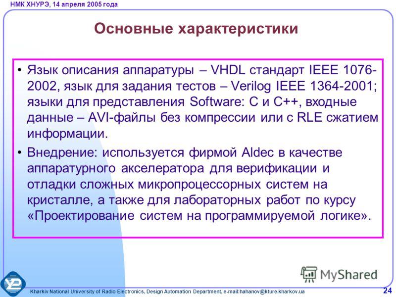 Kharkiv National University of Radio Electronics, Design Automation Department, e-mail:hahanov@kture.kharkov.ua НМК ХНУРЭ, 14 апреля 2005 года 24 Основные характеристики Язык описания аппаратуры – VHDL стандарт IEEE 1076- 2002, язык для задания тесто