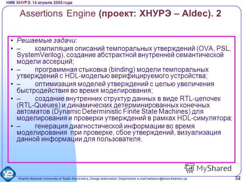 Kharkiv National University of Radio Electronics, Design Automation Department, e-mail:hahanov@kture.kharkov.ua НМК ХНУРЭ, 14 апреля 2005 года 32 Assertions Engine (проект: ХНУРЭ – Aldec). 2 Решаемые задачи: –компиляция описаний темпоральных утвержде