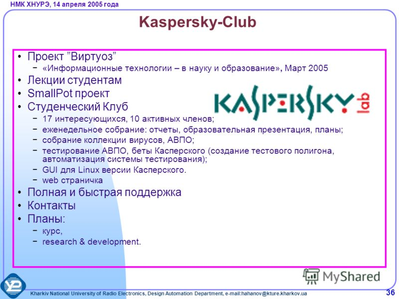 Kharkiv National University of Radio Electronics, Design Automation Department, e-mail:hahanov@kture.kharkov.ua НМК ХНУРЭ, 14 апреля 2005 года 36 Kaspersky-Club Проект Виртуоз «Информационные технологии – в науку и образование», Март 2005 Лекции студ