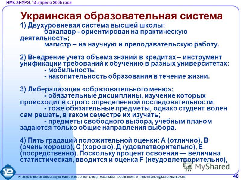 Kharkiv National University of Radio Electronics, Design Automation Department, e-mail:hahanov@kture.kharkov.ua НМК ХНУРЭ, 14 апреля 2005 года 48 1) Двухуровневая система высшей школы: бакалавр - ориентирован на практическую деятельность; магистр – н