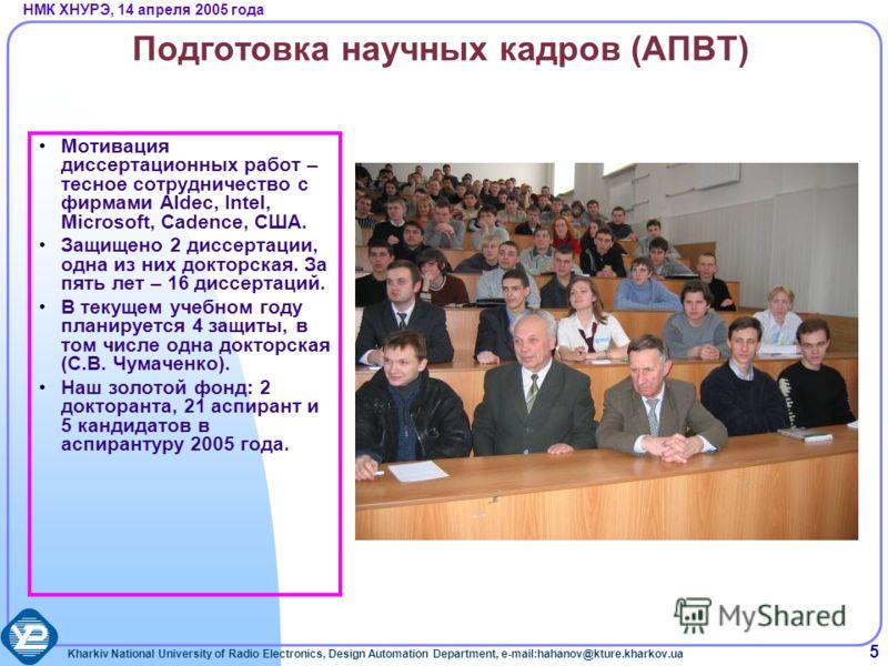 Kharkiv National University of Radio Electronics, Design Automation Department, e-mail:hahanov@kture.kharkov.ua НМК ХНУРЭ, 14 апреля 2005 года 5 Подготовка научных кадров (АПВТ) Мотивация диссертационных работ – тесное сотрудничество с фирмами Aldec,