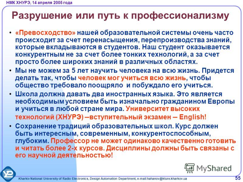 Kharkiv National University of Radio Electronics, Design Automation Department, e-mail:hahanov@kture.kharkov.ua НМК ХНУРЭ, 14 апреля 2005 года 55 Разрушение или путь к профессионализму «Превосходство» нашей образовательной системы очень часто происхо