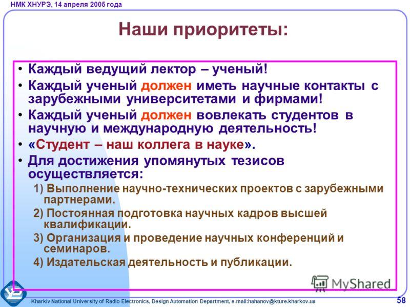 Kharkiv National University of Radio Electronics, Design Automation Department, e-mail:hahanov@kture.kharkov.ua НМК ХНУРЭ, 14 апреля 2005 года 58 Наши приоритеты: Каждый ведущий лектор – ученый! Каждый ученый должен иметь научные контакты с зарубежны