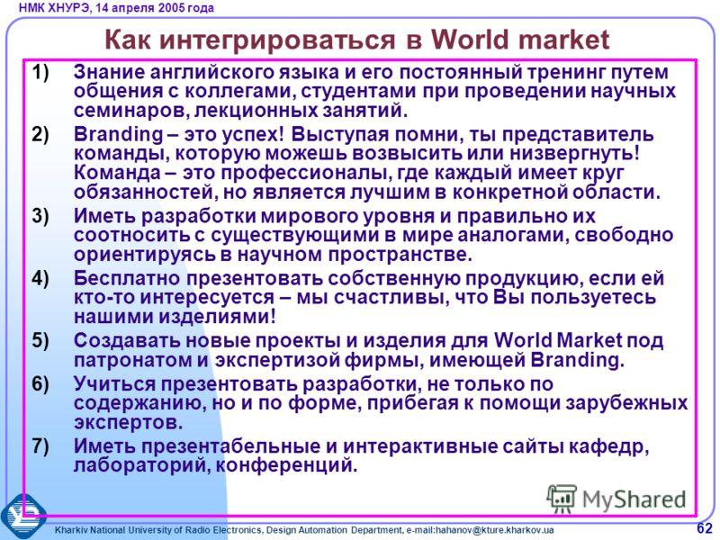 Kharkiv National University of Radio Electronics, Design Automation Department, e-mail:hahanov@kture.kharkov.ua НМК ХНУРЭ, 14 апреля 2005 года 62 Как интегрироваться в World market 1)Знание английского языка и его постоянный тренинг путем общения с к