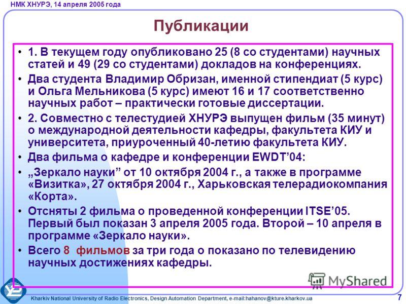 Kharkiv National University of Radio Electronics, Design Automation Department, e-mail:hahanov@kture.kharkov.ua НМК ХНУРЭ, 14 апреля 2005 года 7 Публикации 1. В текущем году опубликовано 25 (8 со студентами) научных статей и 49 (29 со студентами) док
