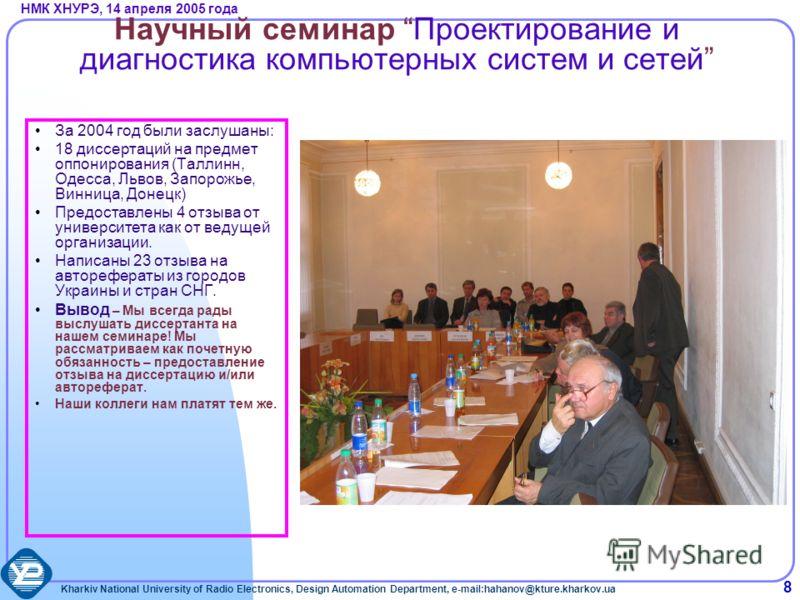 Kharkiv National University of Radio Electronics, Design Automation Department, e-mail:hahanov@kture.kharkov.ua НМК ХНУРЭ, 14 апреля 2005 года 8 Научный семинар Проектирование и диагностика компьютерных систем и сетей За 2004 год были заслушаны: 18 д
