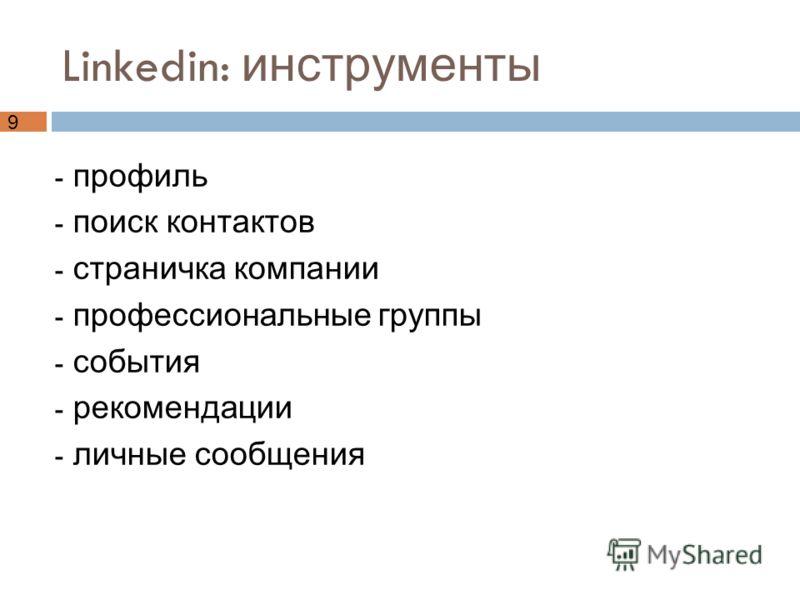 9 Linkedin: инструменты - профиль - поиск контактов - страничка компании - профессиональные группы - события - рекомендации - личные сообщения
