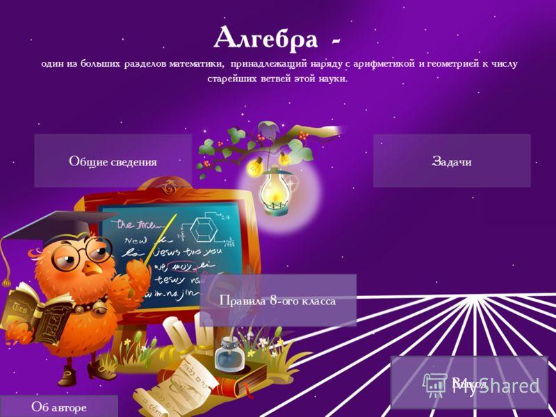Выход Алгебра - один из больших разделов математики, принадлежащий наряду с арифметикой и геометрией к числу старейших ветвей этой науки. Правила 8-ого класса Общие сведенияЗадачи Об авторе