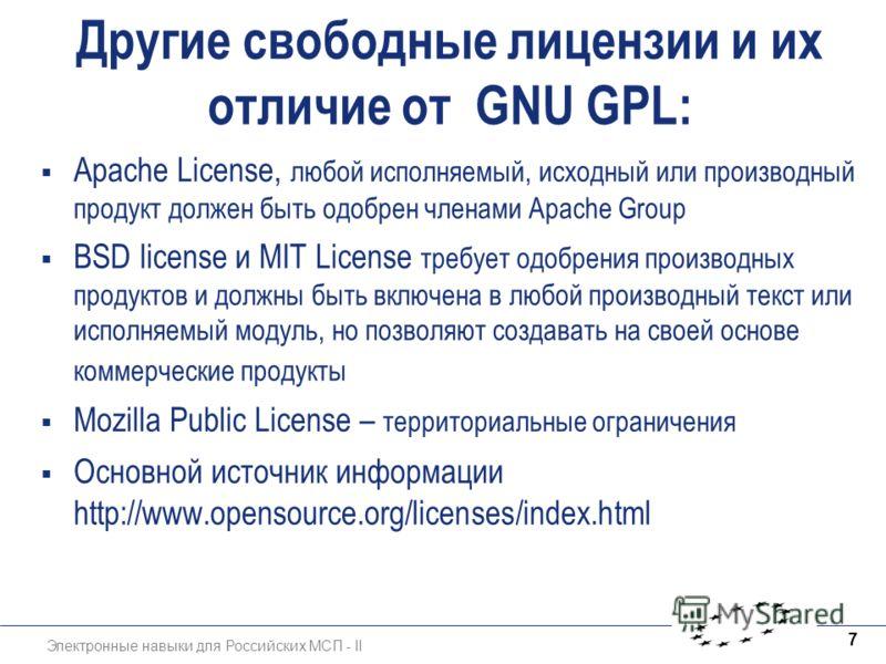 Электронные навыки для Российских МСП - II 7 Другие свободные лицензии и их отличие от GNU GPL: Apache License, любой исполняемый, исходный или производный продукт должен быть одобрен членами Apache Group BSD license и MIT License требует одобрения п