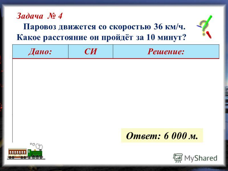 Задача 4 Паровоз движется со скоростью 36 км/ч. Какое расстояние он пройдёт за 10 минут? Дано:СИРешение: =10 мин =36 км/ч =600 с =10 м/с … (выполняем вычисления самостоятельно) -?м Ответ: 6 000 м.