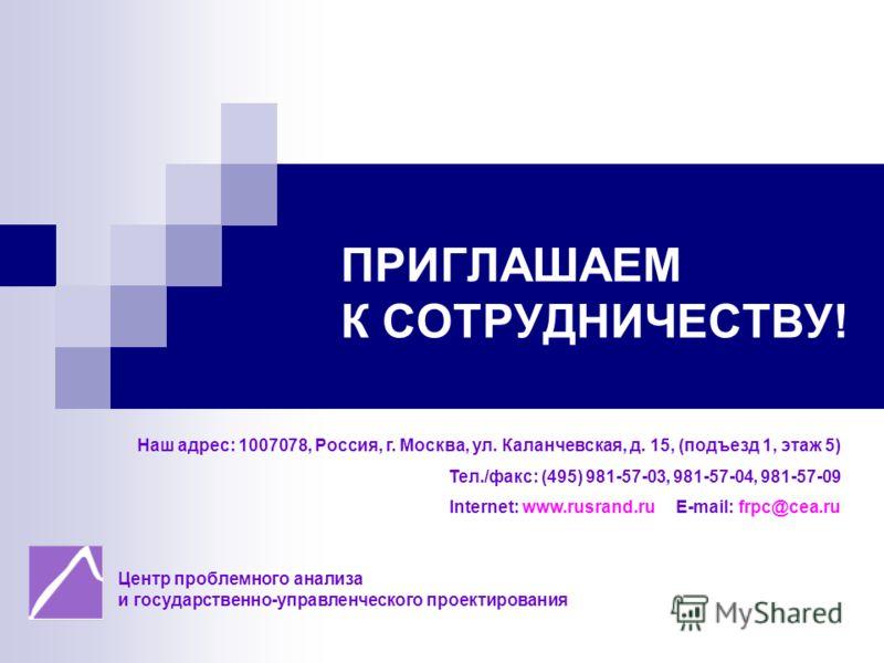 ПРИГЛАШАЕМ К СОТРУДНИЧЕСТВУ! Наш адрес: 1007078, Россия, г. Москва, ул. Каланчевская, д. 15, (подъезд 1, этаж 5) Тел./факс: (495) 981-57-03, 981-57-04, 981-57-09 Internet: www.rusrand.ru E-mail: frpc@cea.ru Центр проблемного анализа и государственно-
