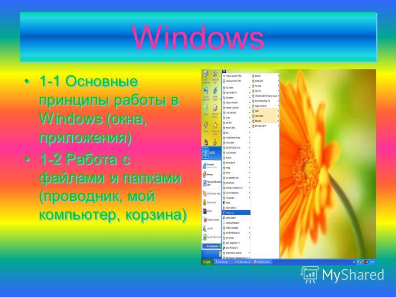 Windows Windows 1-1 Основные принципы работы в Windows (окна, приложения) 1-2 Работа с файлами и папками (проводник, мой компьютер, корзина) 1-1 Основные принципы работы в Windows (окна, приложения) 1-2 Работа с файлами и папками (проводник, мой комп