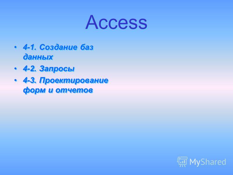 Access Access 4-1. Создание баз данных 4-2. Запросы 4-3. Проектирование форм и отчетов 4-1. Создание баз данных 4-2. Запросы 4-3. Проектирование форм и отчетов