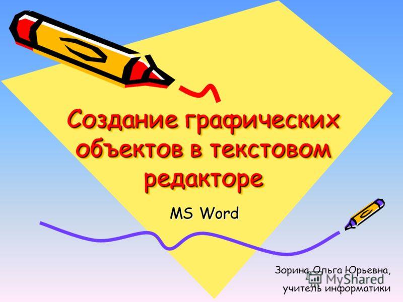 Создание графических объектов в текстовом редакторе MS Word Зорина Ольга Юрьевна, учитель информатики