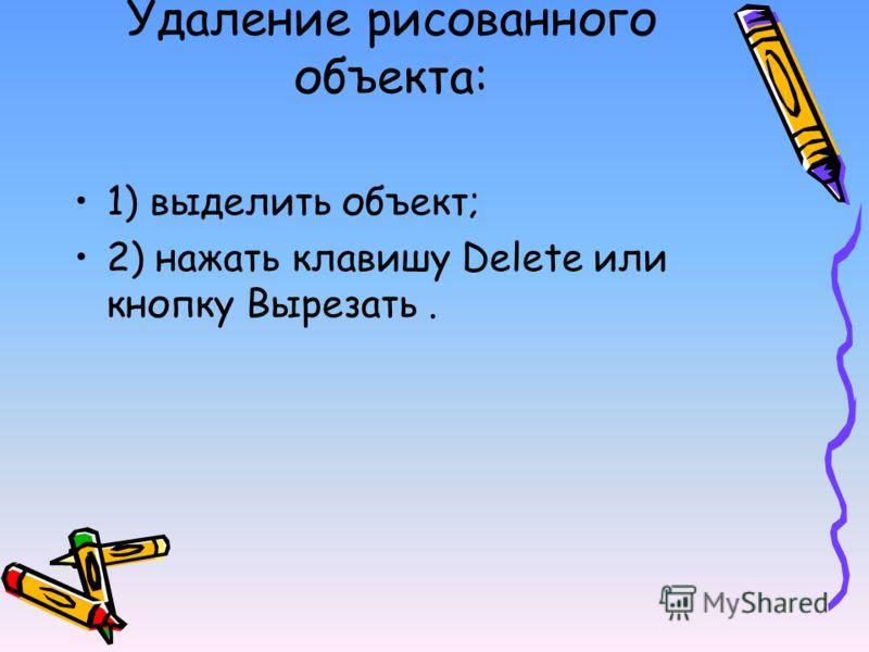 Удаление рисованного объекта: 1) выделить объект; 2) нажать клавишу Delete или кнопку Вырезать.