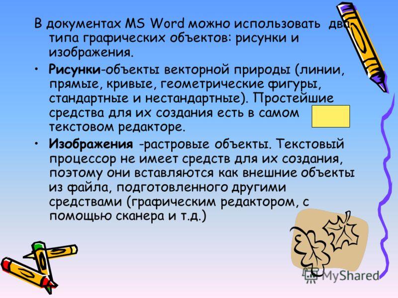 В документах MS Word можно использовать два типа графических объектов: рисунки и изображения. Рисунки-объекты векторной природы (линии, прямые, кривые, геометрические фигуры, стандартные и нестандартные). Простейшие средства для их создания есть в са