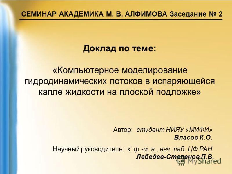 СЕМИНАР АКАДЕМИКА М. В. АЛФИМОВА Заседание 2 Доклад по теме: «Компьютерное моделирование гидродинамических потоков в испаряющейся капле жидкости на плоской подложке» Автор: студент НИЯУ «МИФИ» Власов К.О. Научный руководитель: к. ф.-м. н., нач. лаб.
