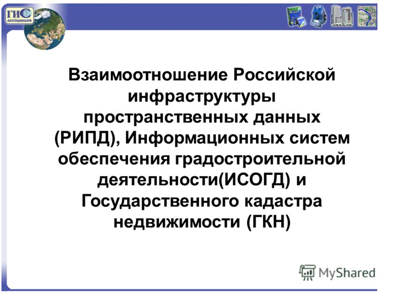 Взаимоотношение Российской инфраструктуры пространственных данных (РИПД), Информационных систем обеспечения градостроительной деятельности(ИСОГД) и Государственного кадастра недвижимости (ГКН)