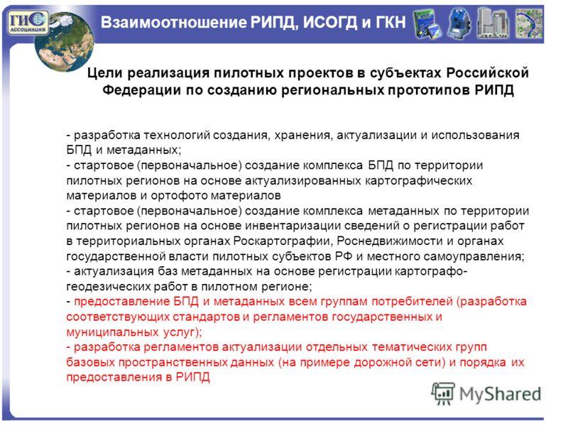 Взаимоотношение РИПД, ИСОГД и ГКН Цели реализация пилотных проектов в субъектах Российской Федерации по созданию региональных прототипов РИПД - разработка технологий создания, хранения, актуализации и использования БПД и метаданных; - стартовое (перв