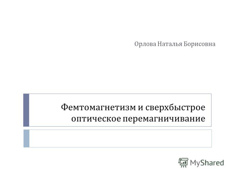 Фемтомагнетизм и сверхбыстрое оптическое перемагничивание Орлова Наталья Борисовна