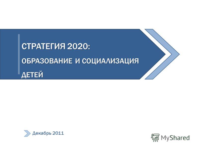 СТРАТЕГИЯ 2020: ОБРАЗОВАНИЕ И СОЦИАЛИЗАЦИЯ ДЕТЕЙ Декабрь 2011