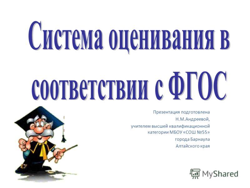 Презентация подготовлена Н.М.Андреевой, учителем высшей квалификационной категории МБОУ «СОШ 55» города Барнаула Алтайского края