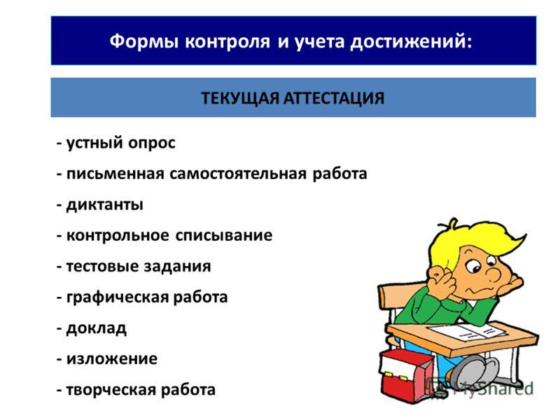 Формы контроля и учета достижений: ТЕКУЩАЯ АТТЕСТАЦИЯ - устный опрос - письменная самостоятельная работа - диктанты - контрольное списывание - тестовые задания - графическая работа - доклад - изложение - творческая работа