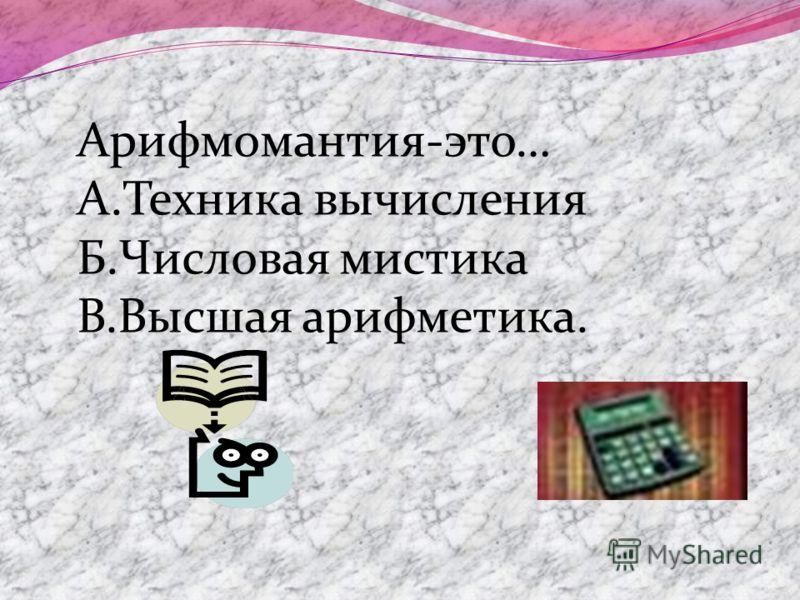 Арифмомантия-это… А.Техника вычисления Б.Числовая мистика В.Высшая арифметика.
