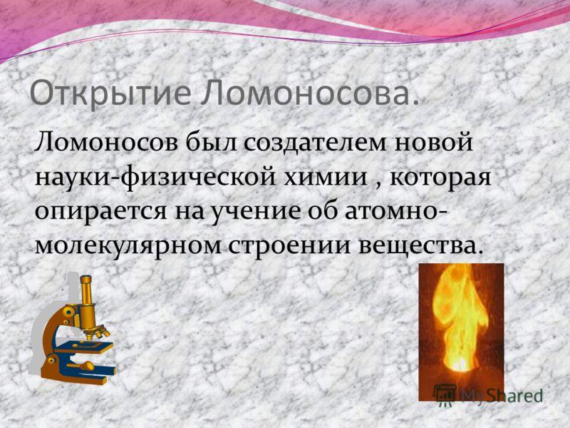 Открытие Ломоносова. Ломоносов был создателем новой науки-физической химии, которая опирается на учение об атомно- молекулярном строении вещества.