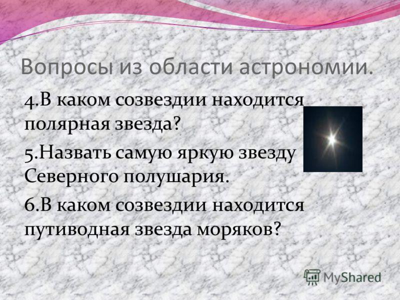 Вопросы из области астрономии. 4.В каком созвездии находится полярная звезда? 5.Назвать самую яркую звезду Северного полушария. 6.В каком созвездии находится путиводная звезда моряков?