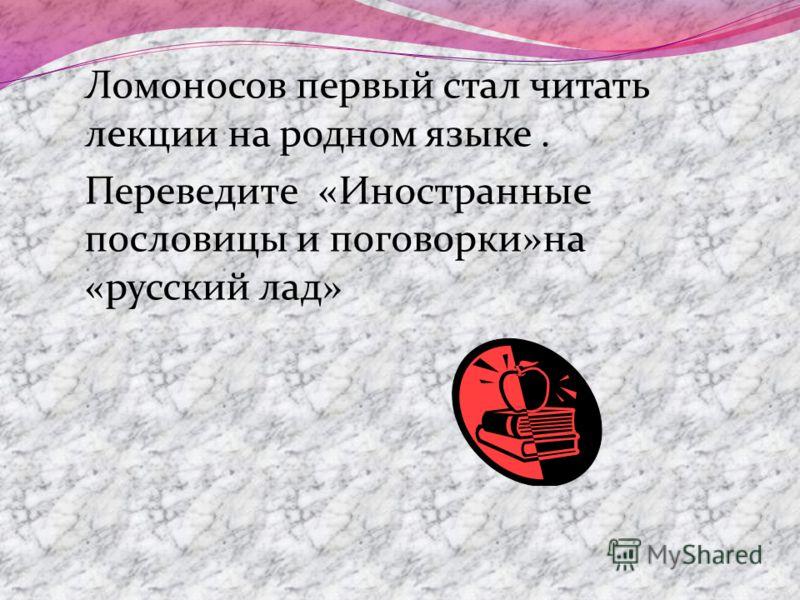 Ломоносов первый стал читать лекции на родном языке. Переведите «Иностранные пословицы и поговорки»на «русский лад»